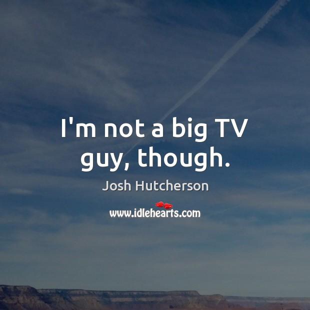 I'm not a big TV guy, though. Josh Hutcherson Picture Quote