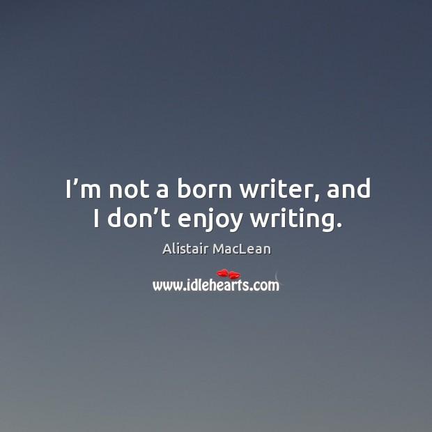 Image, I'm not a born writer, and I don't enjoy writing.