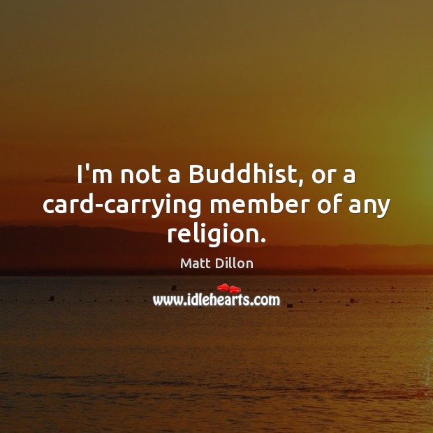 Image, I'm not a Buddhist, or a card-carrying member of any religion.