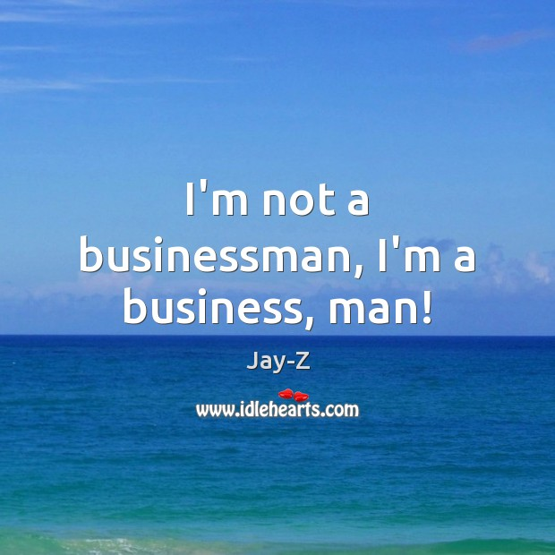 I'm not a businessman, I'm a business, man! Jay-Z Picture Quote
