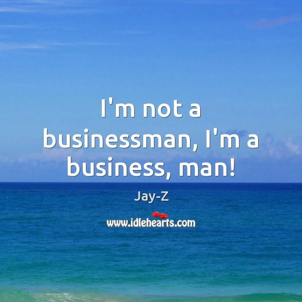 Image, I'm not a businessman, I'm a business, man!