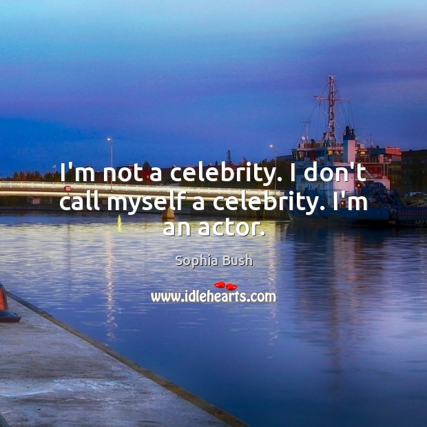 I'm not a celebrity. I don't call myself a celebrity. I'm an actor. Image