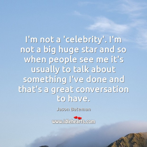 I'm not a 'celebrity'. I'm not a big huge star and so Image