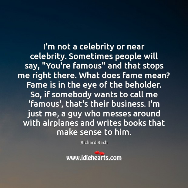 "Image, I'm not a celebrity or near celebrity. Sometimes people will say, ""You're"