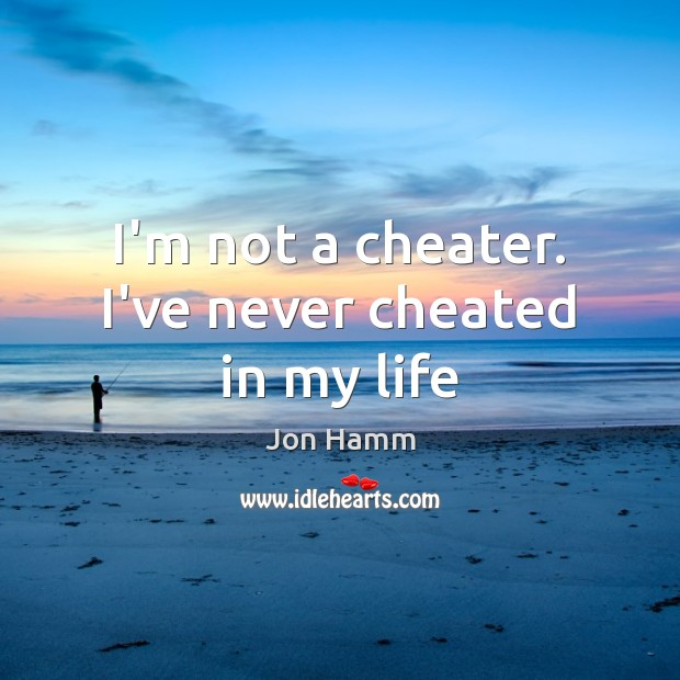 I'm not a cheater. I've never cheated in my life Jon Hamm Picture Quote