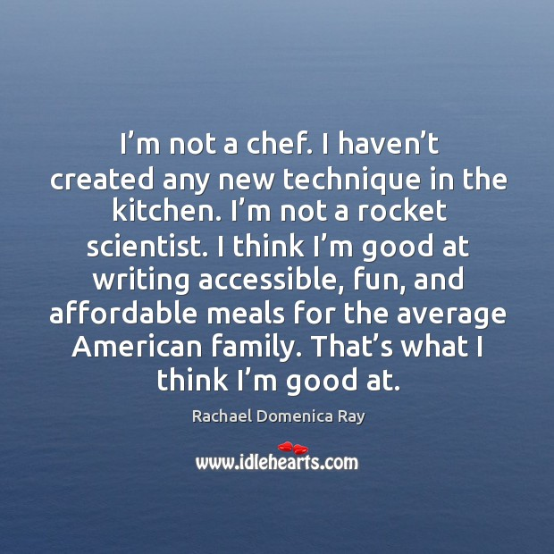 I'm not a chef. I haven't created any new technique in the kitchen. I'm not a rocket scientist. Image