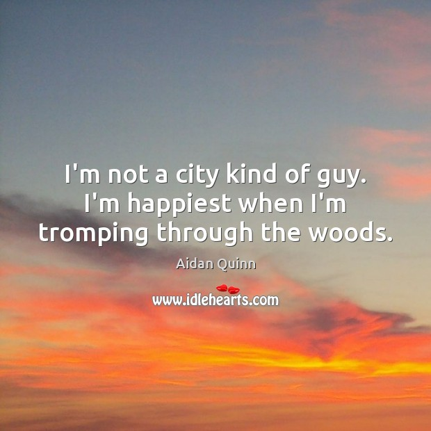 I'm not a city kind of guy. I'm happiest when I'm tromping through the woods. Image