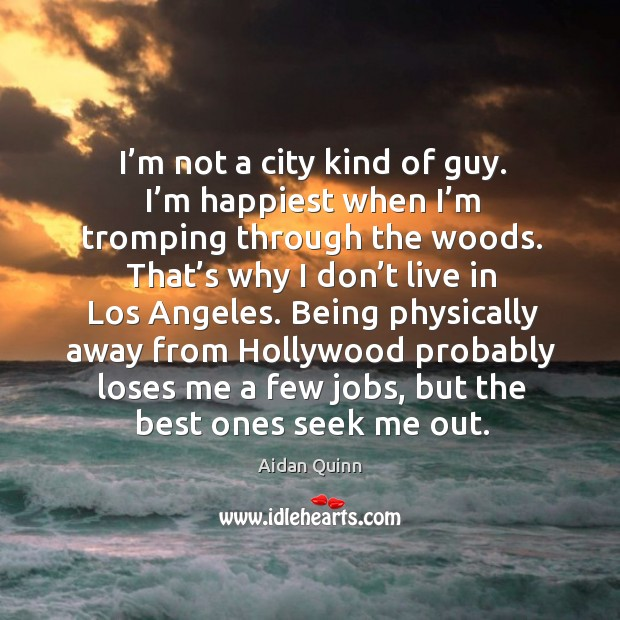I'm not a city kind of guy. I'm happiest when I'm tromping through the woods. That's why I don't live in los angeles. Image