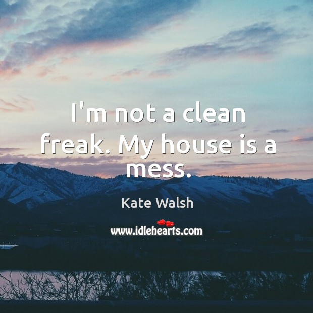 I'm not a clean freak. My house is a mess. Kate Walsh Picture Quote