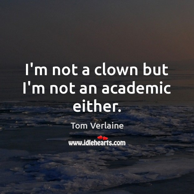 I'm not a clown but I'm not an academic either. Tom Verlaine Picture Quote
