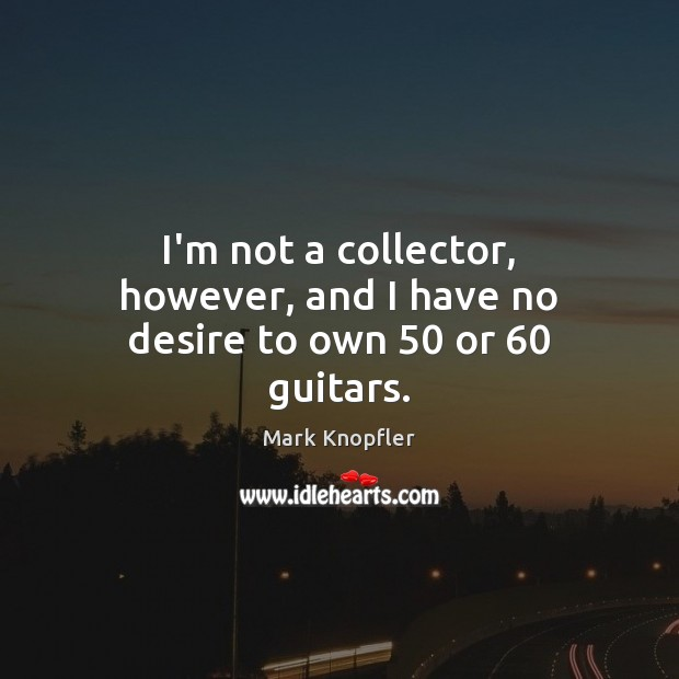 I'm not a collector, however, and I have no desire to own 50 or 60 guitars. Image