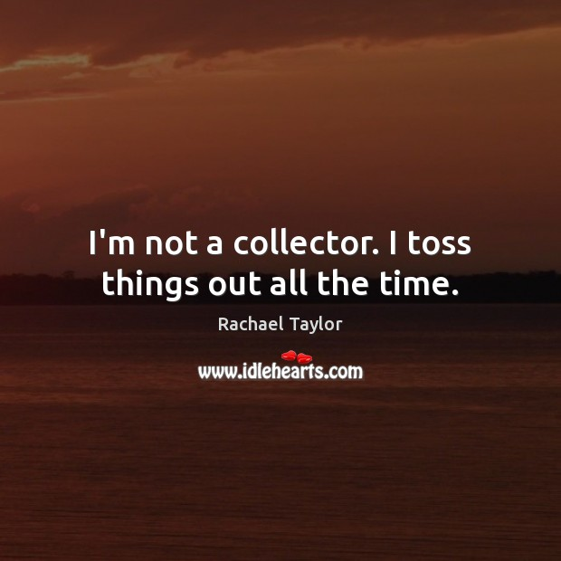 Image, I'm not a collector. I toss things out all the time.