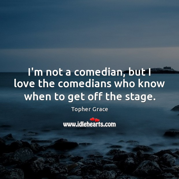 I'm not a comedian, but I love the comedians who know when to get off the stage. Image