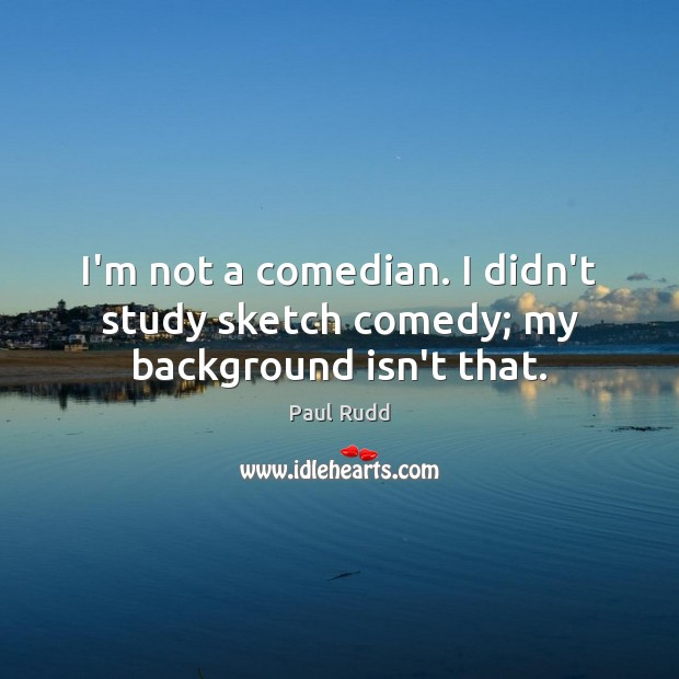 Image, I'm not a comedian. I didn't study sketch comedy; my background isn't that.