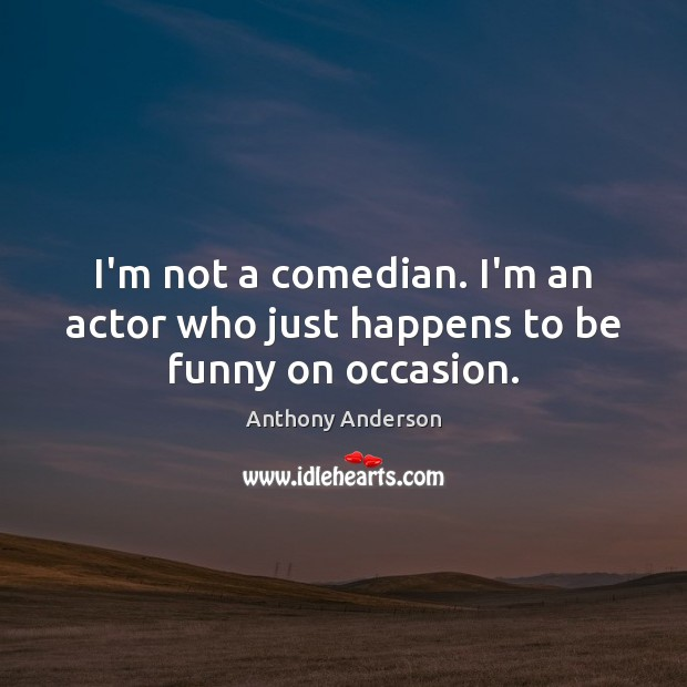 Image, I'm not a comedian. I'm an actor who just happens to be funny on occasion.