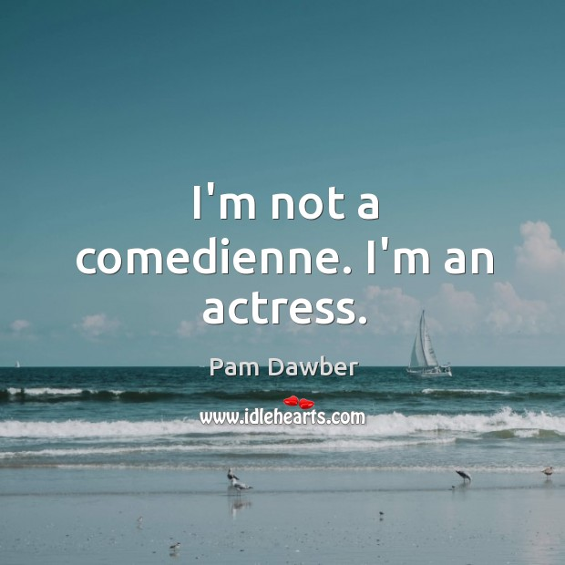 I'm not a comedienne. I'm an actress. Image