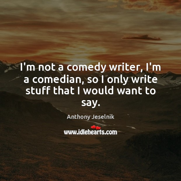 I'm not a comedy writer, I'm a comedian, so I only write stuff that I would want to say. Image