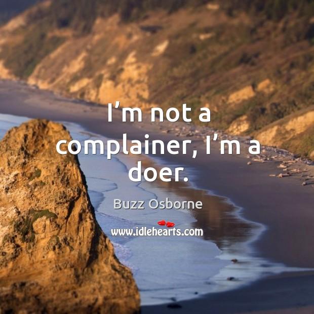 I'm not a complainer, I'm a doer. Image