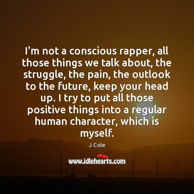 I'm not a conscious rapper, all those things we talk about, the Image