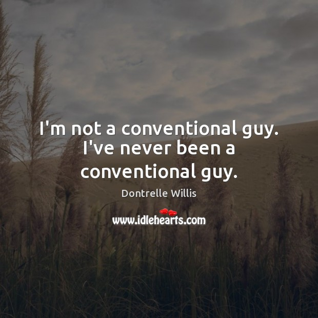 I'm not a conventional guy. I've never been a conventional guy. Image