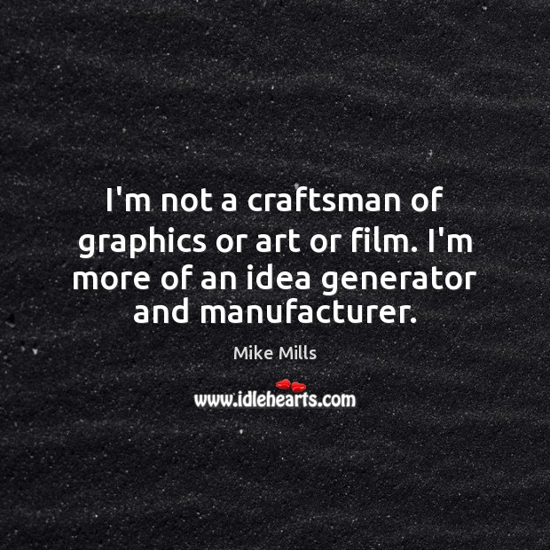 I'm not a craftsman of graphics or art or film. I'm more Image