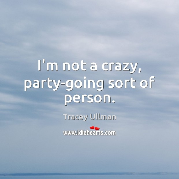 Image, I'm not a crazy, party-going sort of person.