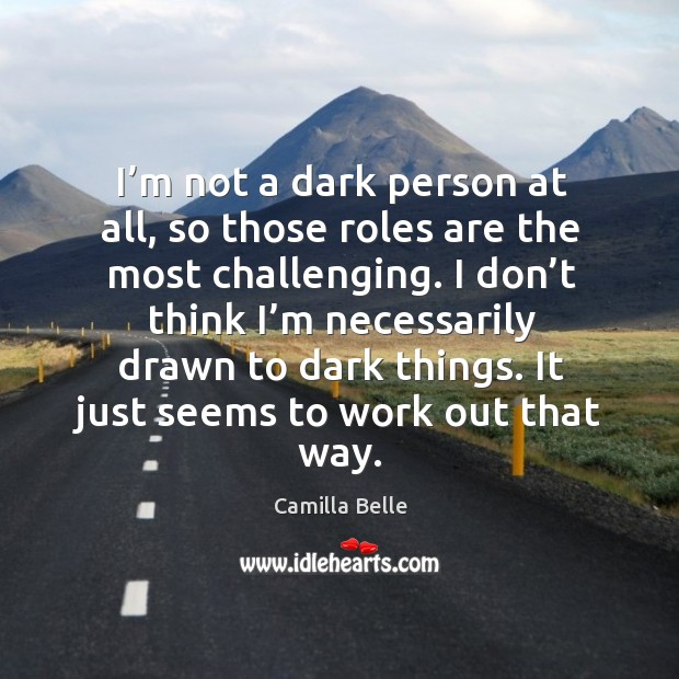 Image, I'm not a dark person at all, so those roles are the most challenging.
