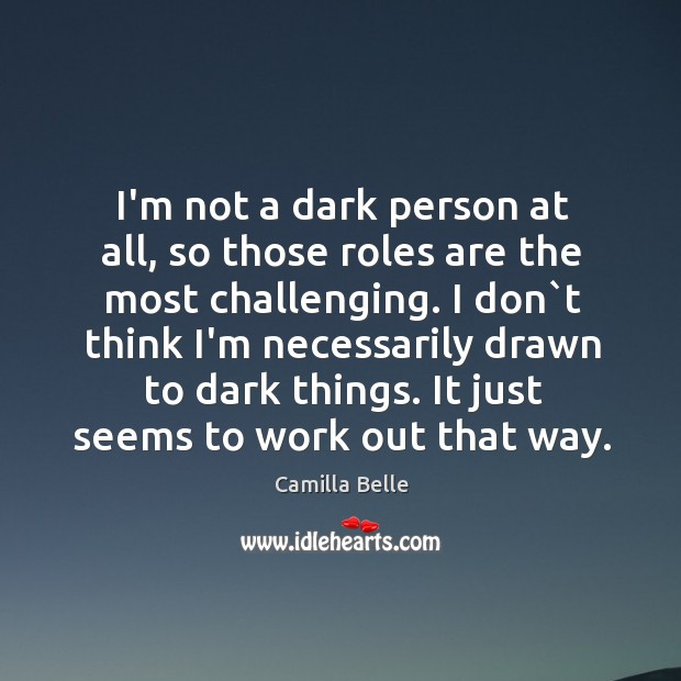 Image, I'm not a dark person at all, so those roles are the