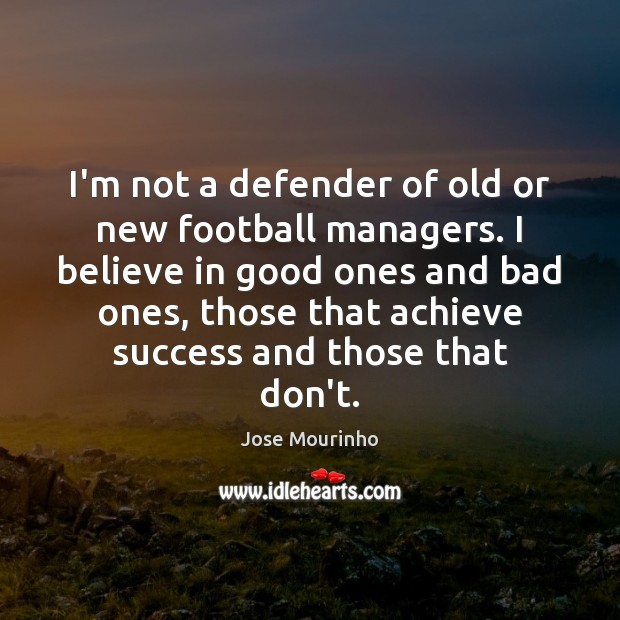 Image, I'm not a defender of old or new football managers. I believe