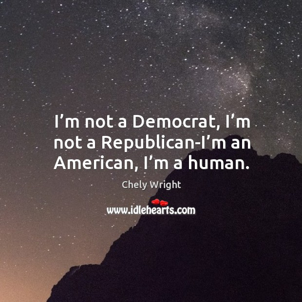 I'm not a democrat, I'm not a republican-i'm an american, I'm a human. Chely Wright Picture Quote