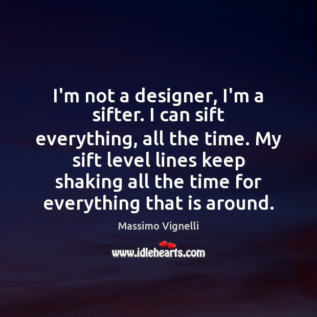 I'm not a designer, I'm a sifter. I can sift everything, all Image