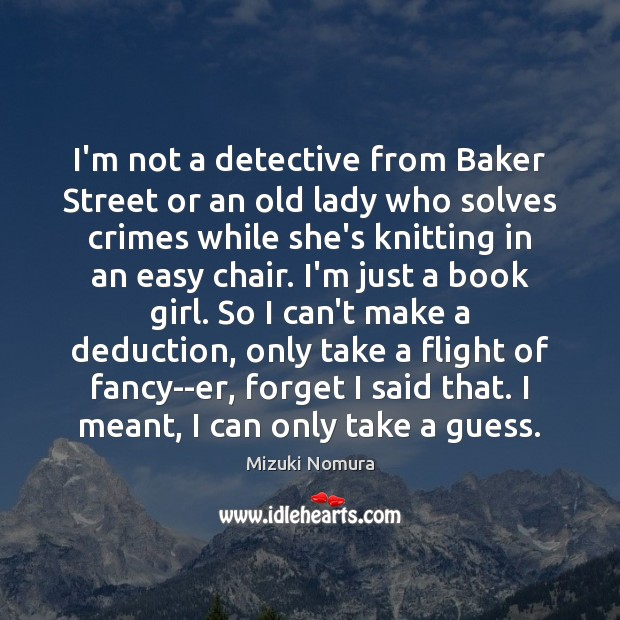 Image, I'm not a detective from Baker Street or an old lady who