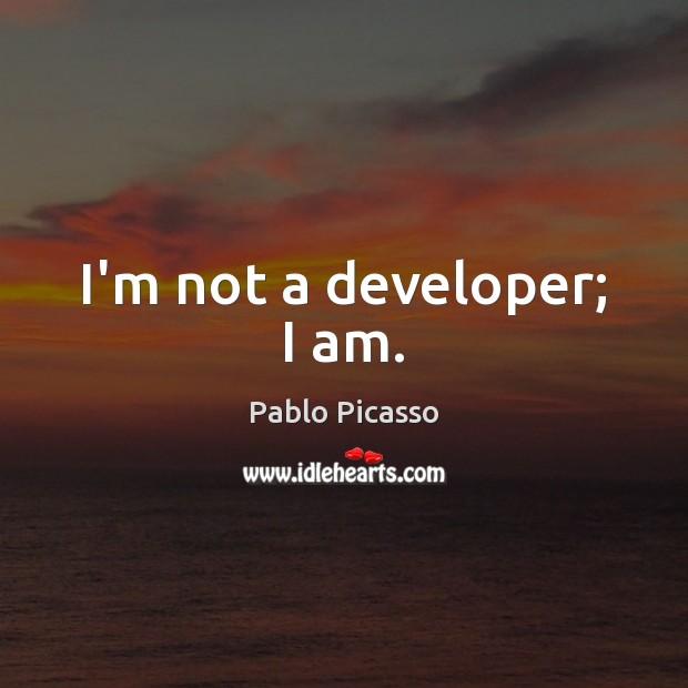 I'm not a developer; I am. Pablo Picasso Picture Quote