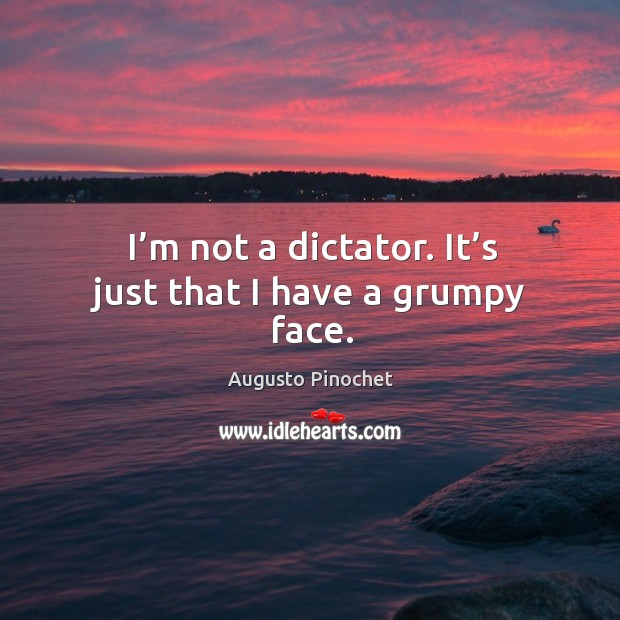 I'm not a dictator. It's just that I have a grumpy face. Augusto Pinochet Picture Quote