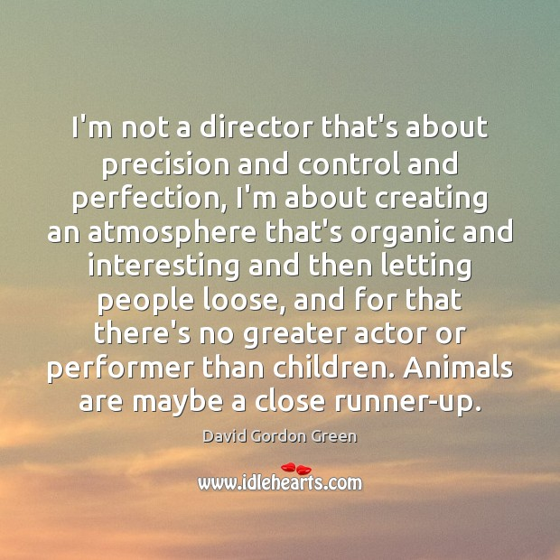 I'm not a director that's about precision and control and perfection, I'm Image