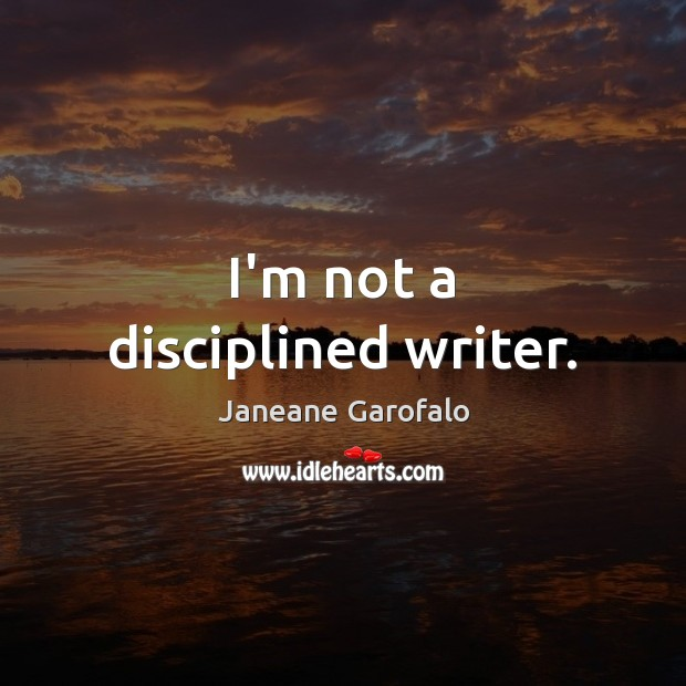 Image, I'm not a disciplined writer.