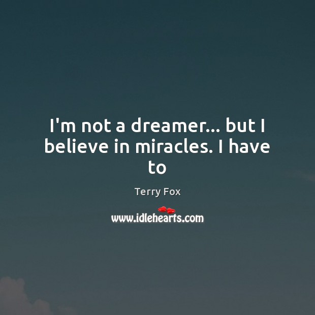 I'm not a dreamer… but I believe in miracles. I have to Image