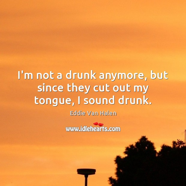 I'm not a drunk anymore, but since they cut out my tongue, I sound drunk. Eddie Van Halen Picture Quote