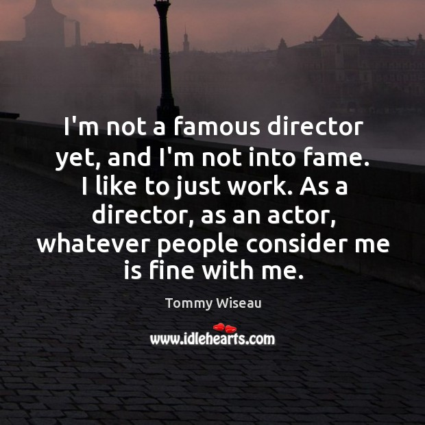 Image, I'm not a famous director yet, and I'm not into fame. I