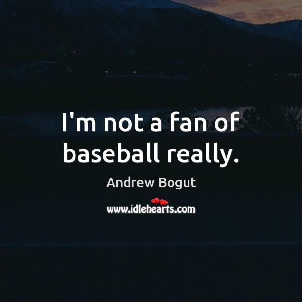 Image, I'm not a fan of baseball really.