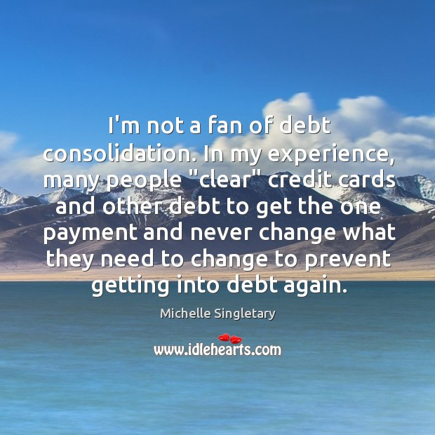 """I'm not a fan of debt consolidation. In my experience, many people """" Michelle Singletary Picture Quote"""