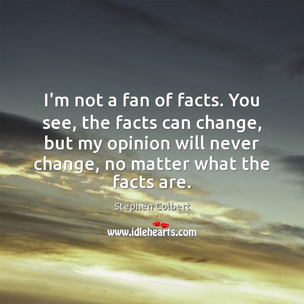 I'm not a fan of facts. You see, the facts can change, Stephen Colbert Picture Quote