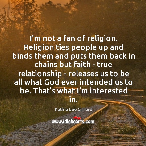 I'm not a fan of religion. Religion ties people up and binds Kathie Lee Gifford Picture Quote