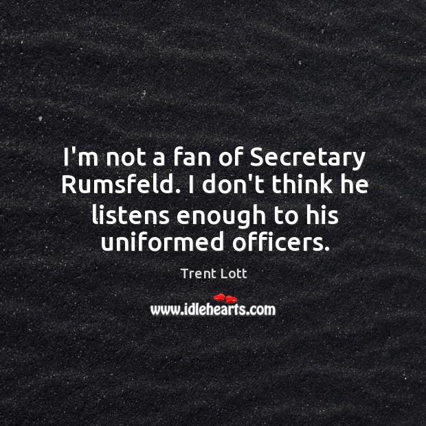 Image, I'm not a fan of Secretary Rumsfeld. I don't think he listens