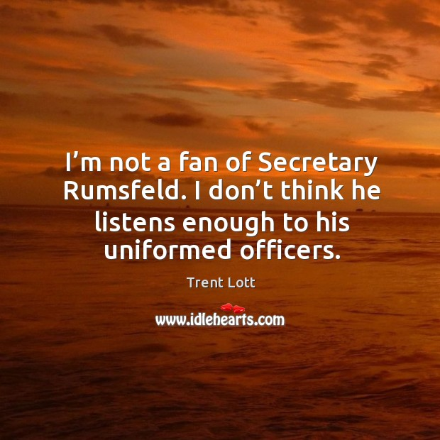 Image, I'm not a fan of secretary rumsfeld. I don't think he listens enough to his uniformed officers.