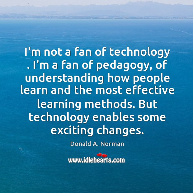 I'm not a fan of technology . I'm a fan of pedagogy, of Donald A. Norman Picture Quote