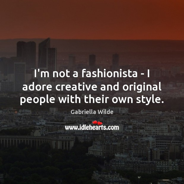 I'm not a fashionista – I adore creative and original people with their own style. Image