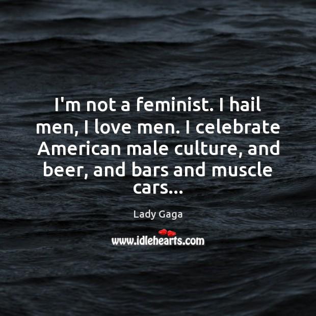 I'm not a feminist. I hail men, I love men. I celebrate Image