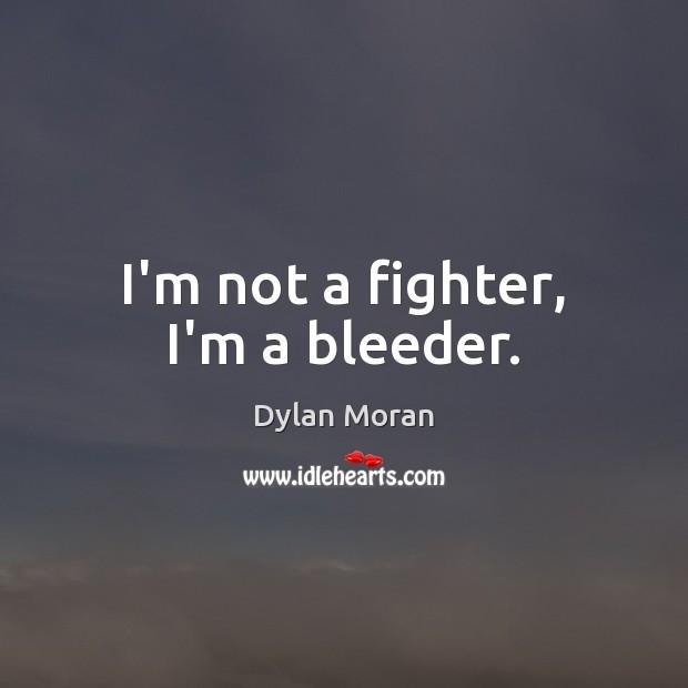 I'm not a fighter, I'm a bleeder. Image