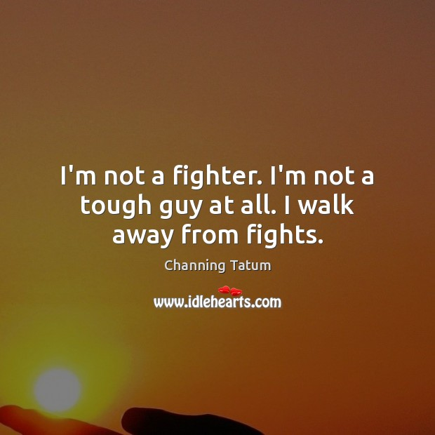 Image, I'm not a fighter. I'm not a tough guy at all. I walk away from fights.